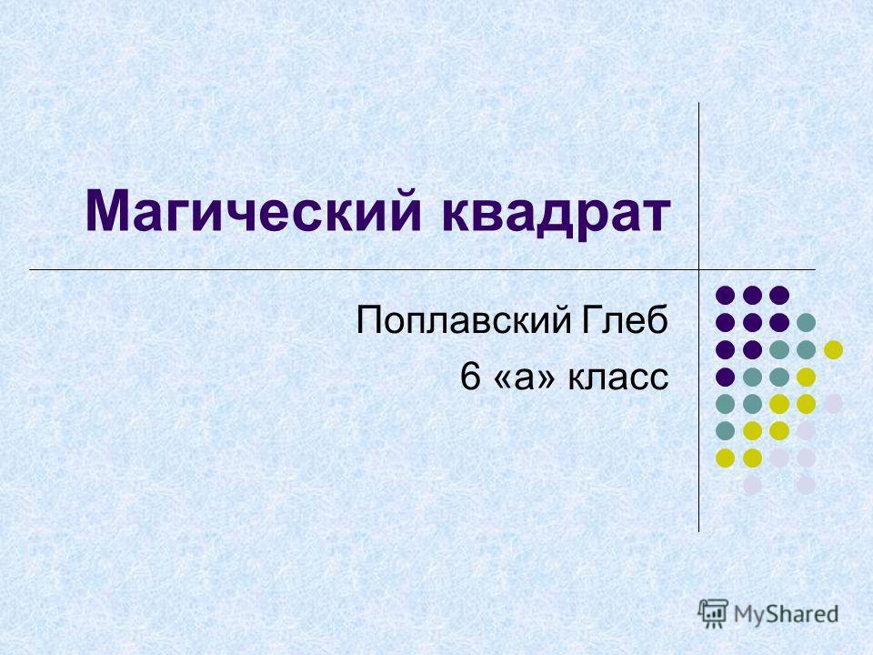 Магический квадрат Поплавский Глеб 6 «а» класс