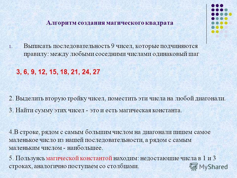 Алгоритм создания магического квадрата 1. Выписать последовательность 9 чисел, которые подчиняются правилу: между любыми соседними числами одинаковый шаг 2. Выделить вторую тройку чисел, поместить эти числа на любой диагонали. 3. Найти сумму этих чис