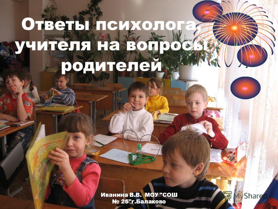 Иванина В.В. МОУ СОШ 25г.Балаково Ответы психолога, учителя на вопросы родителей