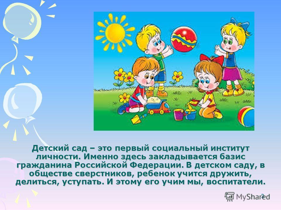 Детский сад – это первый социальный институт личности. Именно здесь закладывается базис гражданина Российской Федерации. В детском саду, в обществе сверстников, ребенок учится дружить, делиться, уступать. И этому его учим мы, воспитатели. 3