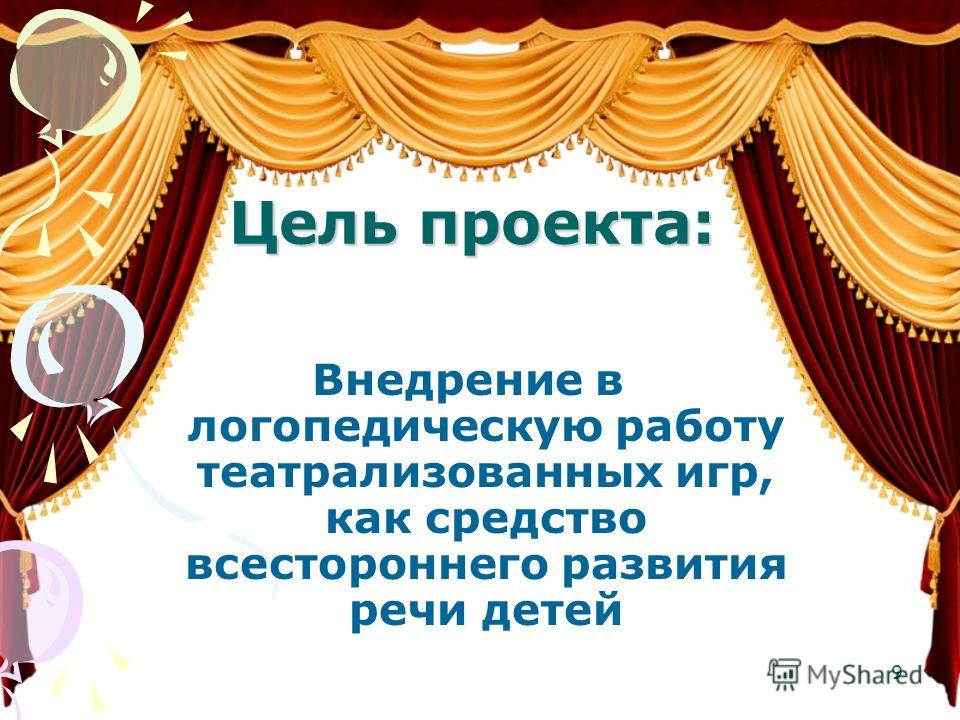 Цель проекта: Внедрение в логопедическую работу театрализованных игр, как средство всестороннего развития речи детей 9
