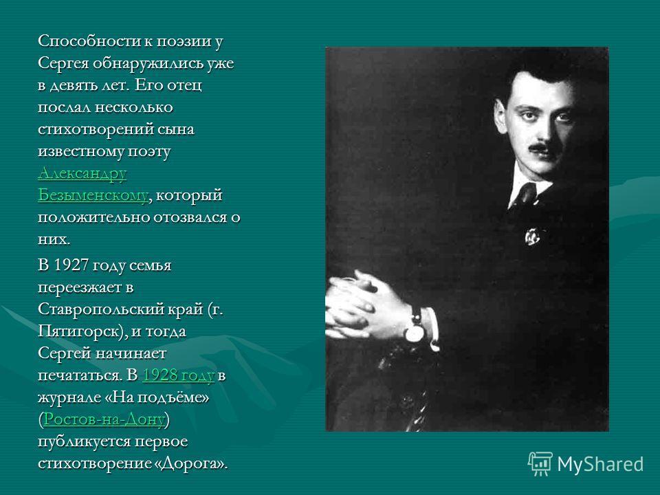 Способности к поэзии у Сергея обнаружились уже в девять лет. Его отец послал несколько стихотворений сына известному поэту Александру Безыменскому, который положительно отозвался о них. Александру Безыменскому В 1927 году семья переезжает в Ставропол