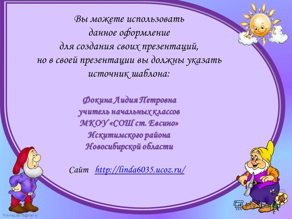 FokinaLida.75@mail.ru Вы можете использовать данное оформление для создания своих презентаций, но в своей презентации вы должны указать источник шаблона: Фокина Лидия Петровна учитель начальных классов МКОУ «СОШ ст. Евсино» Искитимского района Новоси