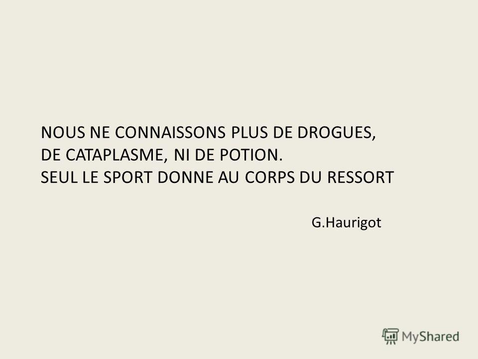 NOUS NE CONNAISSONS PLUS DE DROGUES, DE CATAPLASME, NI DE POTION. SEUL LE SPORT DONNE AU CORPS DU RESSORT G.Haurigot