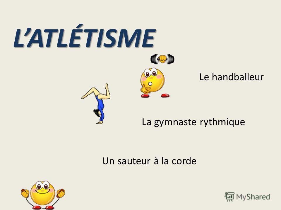 LATLÉTISME Le handballeur La gymnaste rythmique Un sauteur à la corde