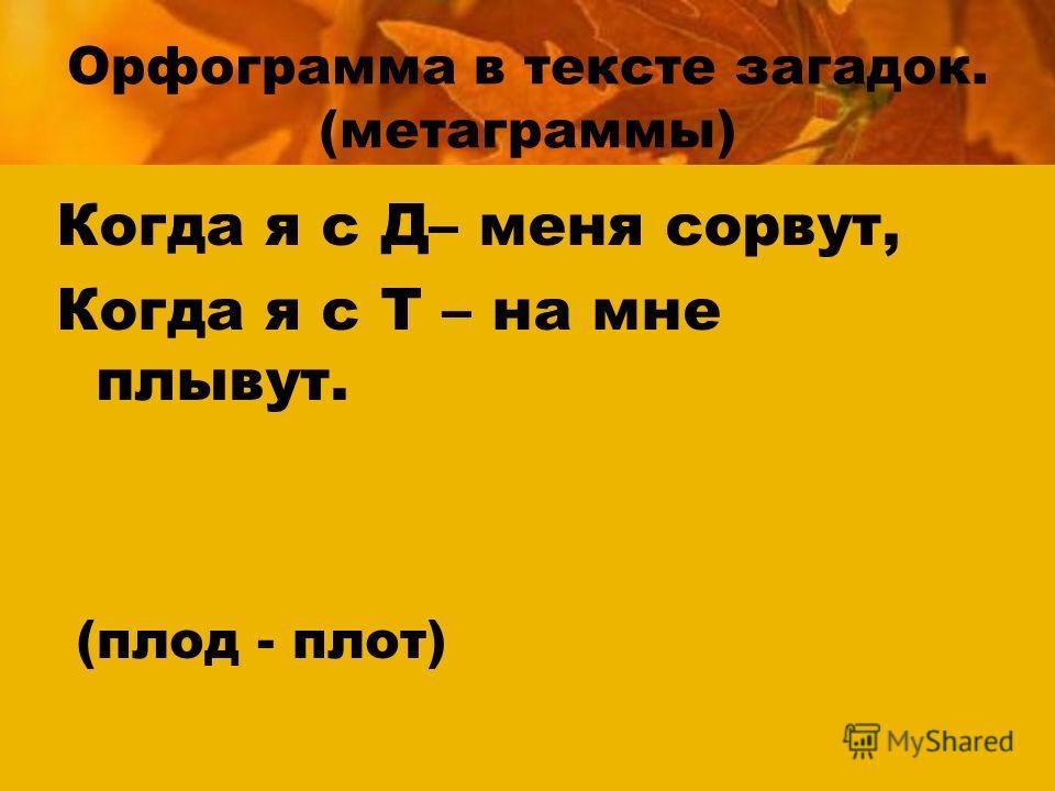 Орфограмма в тексте загадок. (метаграммы) Когда я с Д– меня сорвут, Когда я с Т – на мне плывут. (плод - плот)