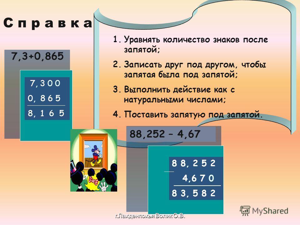 1. Уравнять количество знаков после запятой; 2. Записать друг под другом, чтобы запятая была под запятой; 3. Выполнить действие как с натуральными числами; 4. Поставить запятую под запятой. 7,3+0,865 7, 3 0 0 0, 8 6 5 8, 1 6 5 8 8, 2 5 2 4,6 7 0 8 3,