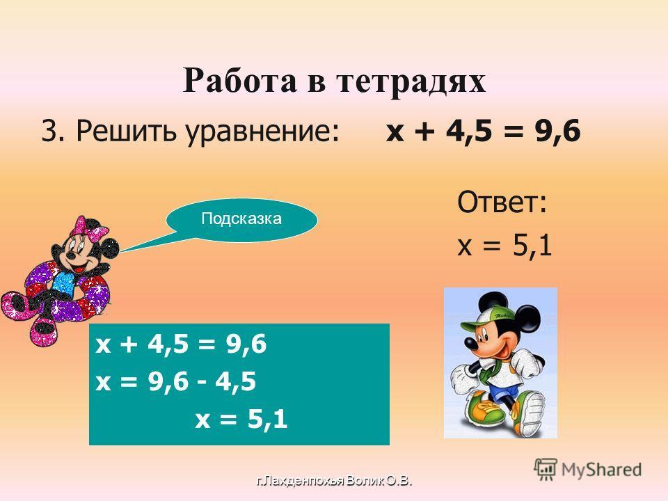 3. Решить уравнение: х + 4,5 = 9,6 Ответ: х = 5,1 х + 4,5 = 9,6 х = 9,6 - 4,5 х = 5,1 Подсказка Работа в тетрадях г.Лахденпохья Волик О.В.