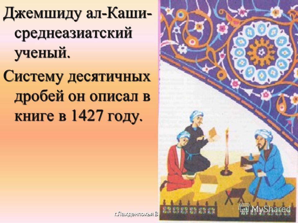 Джемшиду ал-Каши- среднеазиатский ученый. Систему десятичных дробей он описал в книге в 1427 году. г.Лахденпохья Волик О.В.