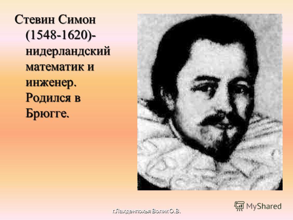 Стевин Симон (1548-1620)- нидерландский математик и инженер. Родился в Брюгге. г.Лахденпохья Волик О.В.