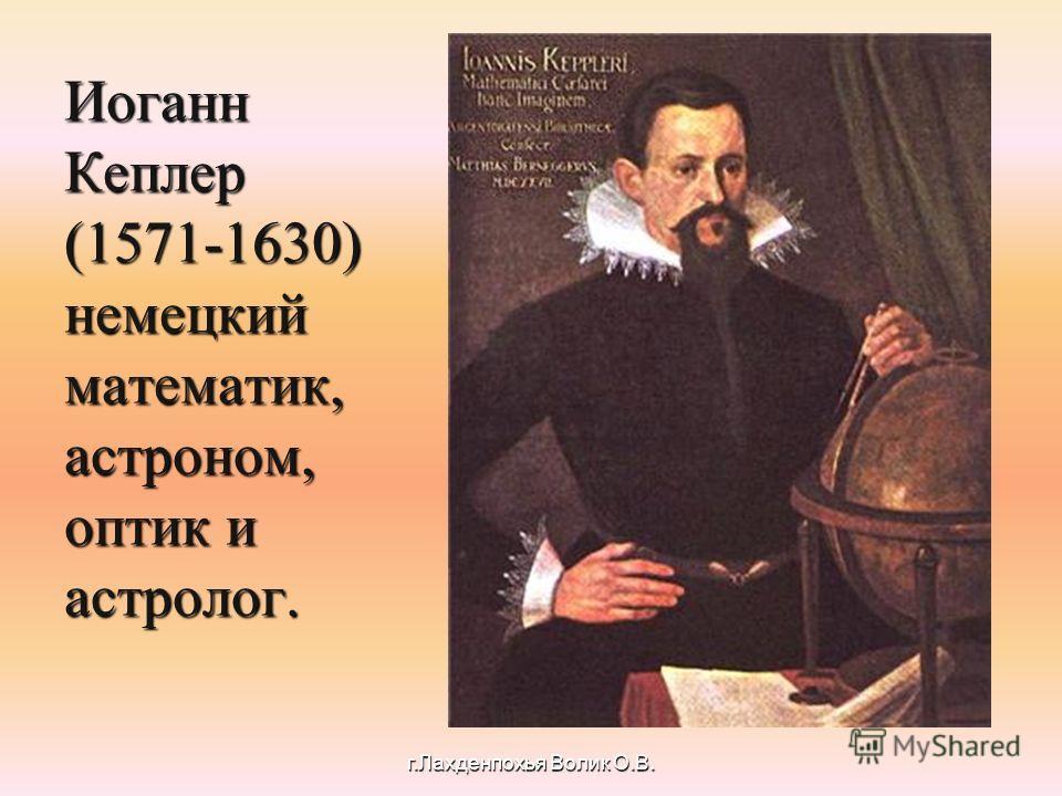 Иоганн Кеплер (1571-1630) немецкий математик, астроном, оптик и астролог. г.Лахденпохья Волик О.В.