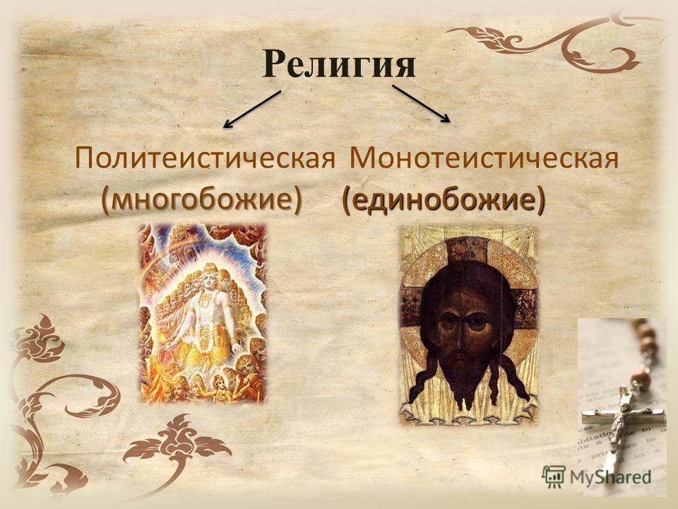Религия Политеистическая(многобожие) Монотеистическая(единобожие)