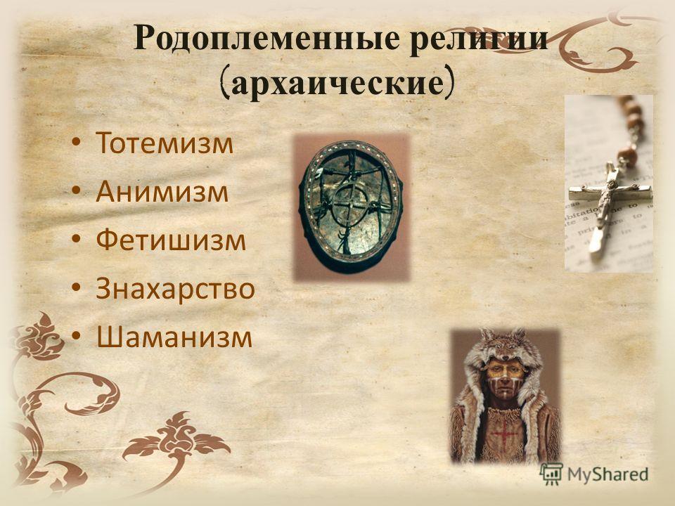 Родоплеменные религии ( архаические ) Тотемизм Анимизм Фетишизм Знахарство Шаманизм