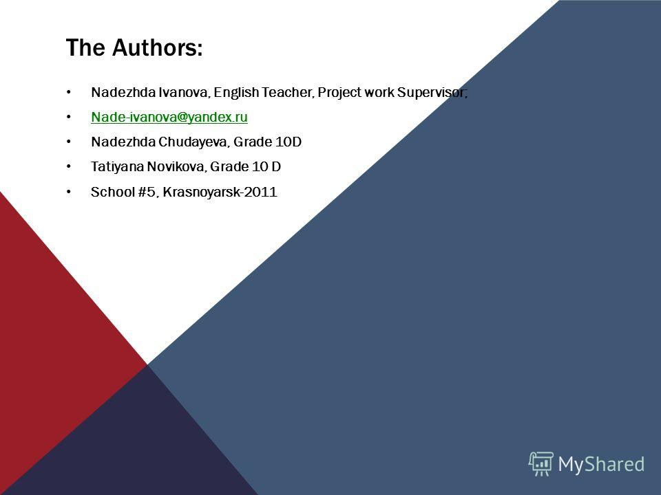 The Authors: Nadezhda Ivanova, English Teacher, Project work Supervisor; Nade-ivanova@yandex.ru Nadezhda Chudayeva, Grade 10D Tatiyana Novikova, Grade 10 D School #5, Krasnoyarsk-2011