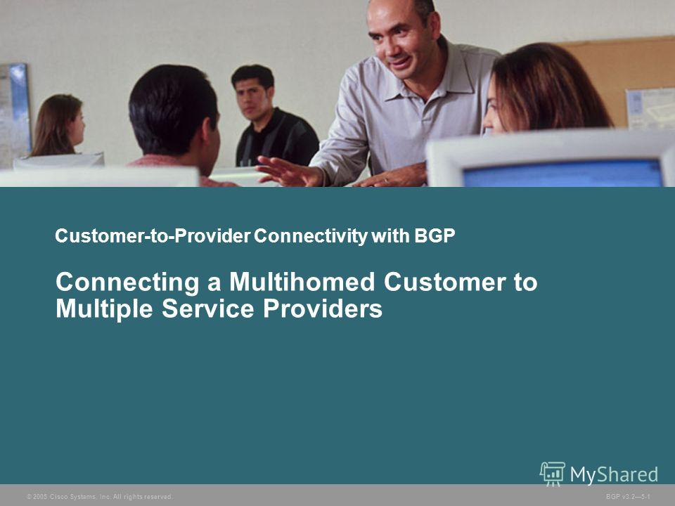 © 2005 Cisco Systems, Inc. All rights reserved. BGP v3.25-1 Customer-to-Provider Connectivity with BGP Connecting a Multihomed Customer to Multiple Service Providers
