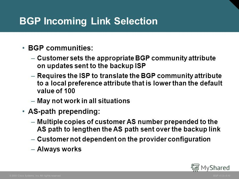 © 2005 Cisco Systems, Inc. All rights reserved. BGP v3.25-10 BGP Incoming Link Selection BGP communities: –Customer sets the appropriate BGP community attribute on updates sent to the backup ISP –Requires the ISP to translate the BGP community attrib