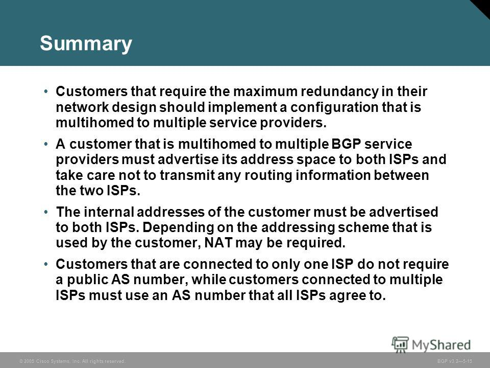 © 2005 Cisco Systems, Inc. All rights reserved. BGP v3.25-15 Summary Customers that require the maximum redundancy in their network design should implement a configuration that is multihomed to multiple service providers. A customer that is multihome