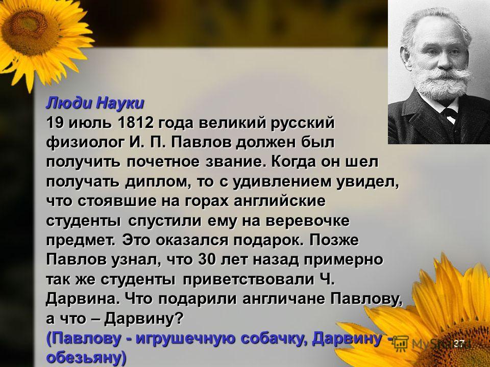 37 Люди Науки 19 июль 1812 года великий русский физиолог И. П. Павлов должен был получить почетное звание. Когда он шел получать диплом, то с удивлением увидел, что стоявшие на горах английские студенты спустили ему на веревочке предмет. Это оказался