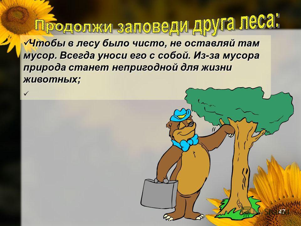 47 Чтобы в лесу было чисто, не оставляй там мусор. Всегда уноси его с собой. Из-за мусора природа станет непригодной для жизни животных; Чтобы в лесу было чисто, не оставляй там мусор. Всегда уноси его с собой. Из-за мусора природа станет непригодной