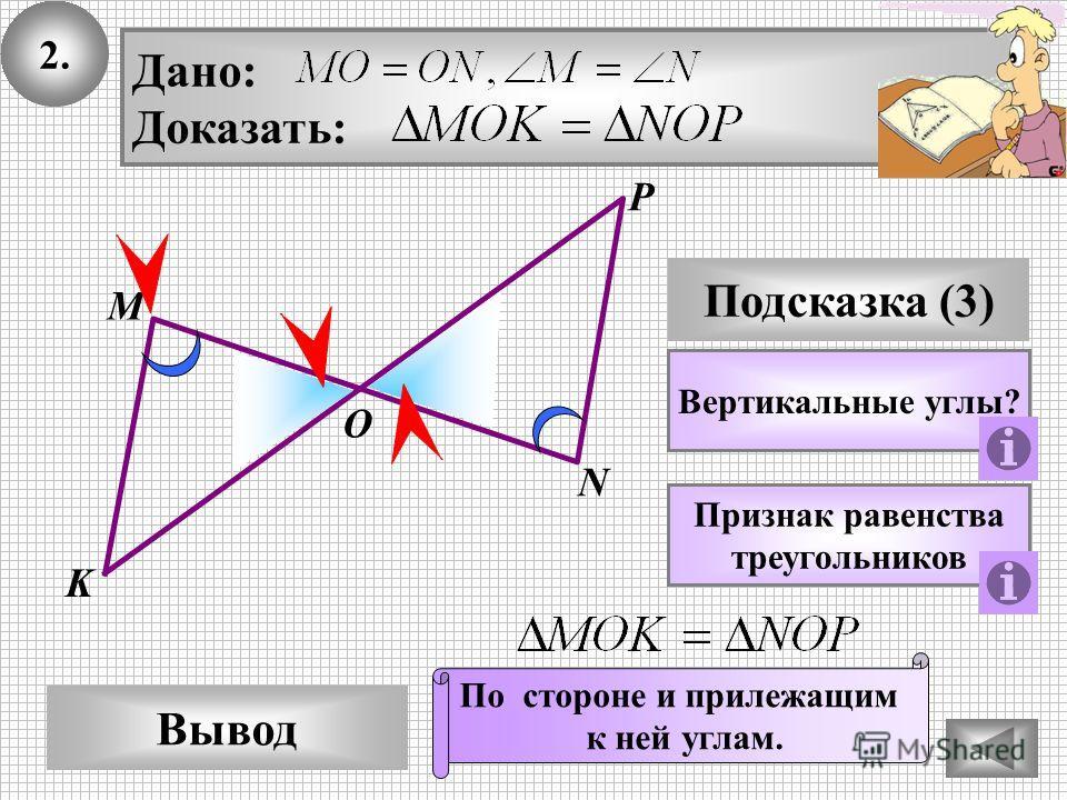 2. P Вывод М О N Подсказка (3) Вертикальные углы? Дано: Доказать: Признак равенства треугольников По стороне и прилежащим к ней углам. K