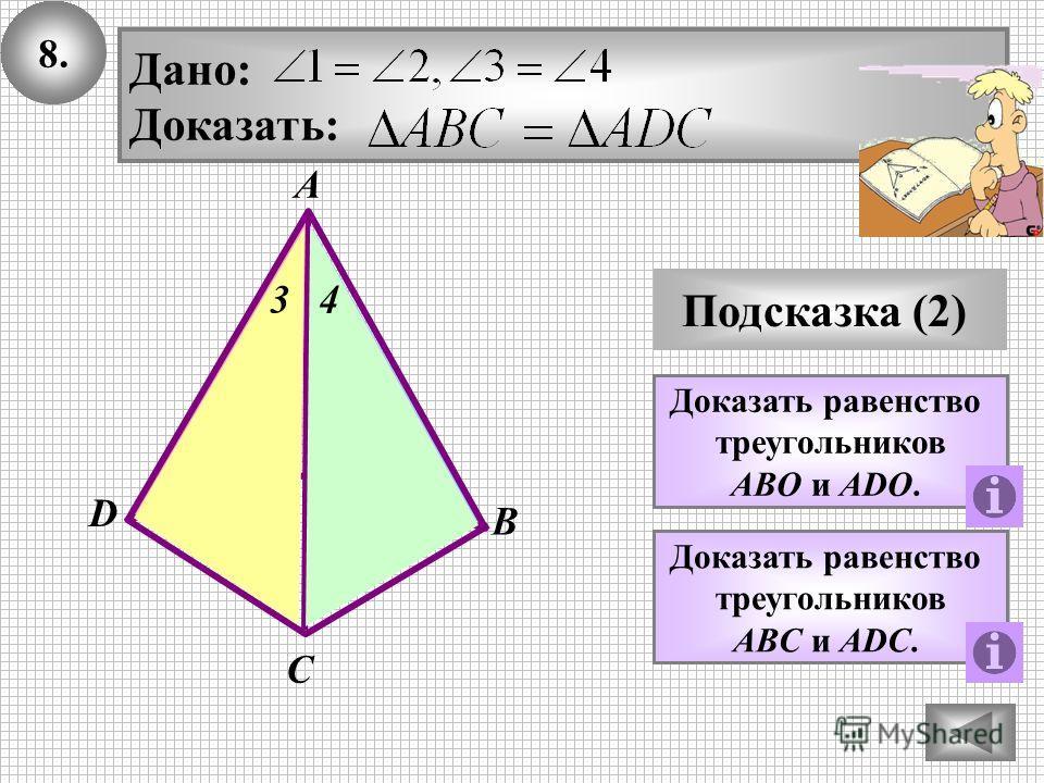 8. Подсказка (2) Доказать равенство треугольников ABО и АDО. Дано: Доказать: В А С D О Доказать равенство треугольников ABС и АDС. 12 34