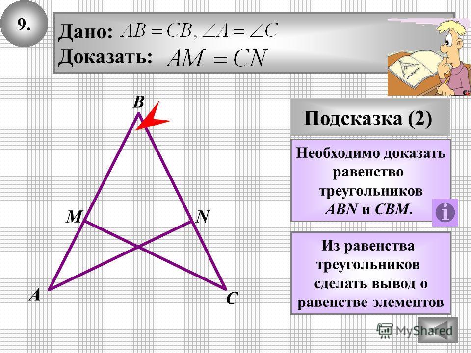 9.9. Подсказка (2) Необходимо доказать равенство треугольников ABN и CBM. Дано: Доказать: В А С МN Из равенства треугольников сделать вывод о равенстве элементов