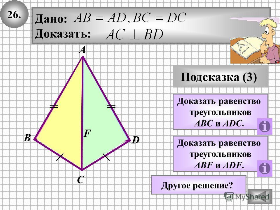 26. Подсказка (3) Доказать равенство треугольников ABC и АDC. Дано: Доказать: В А С D Доказать равенство треугольников ABF и АDF. F Другое решение?