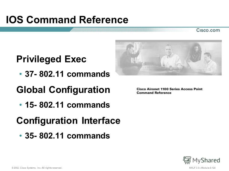 © 2002, Cisco Systems, Inc. All rights reserved. AWLF 3.0Module 8-124 IOS Command Reference Privileged Exec 37- 802.11 commands Global Configuration 15- 802.11 commands Configuration Interface 35- 802.11 commands