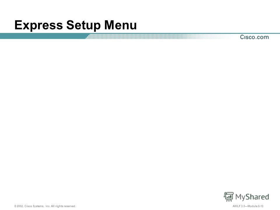 © 2002, Cisco Systems, Inc. All rights reserved. AWLF 3.0Module 8-13 Express Setup Menu