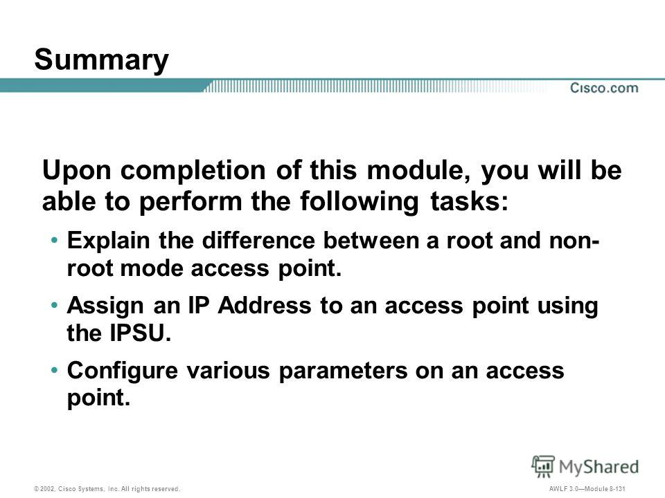 © 2002, Cisco Systems, Inc. All rights reserved. AWLF 3.0Module 8-131 Summary Upon completion of this module, you will be able to perform the following tasks: Explain the difference between a root and non- root mode access point. Assign an IP Address