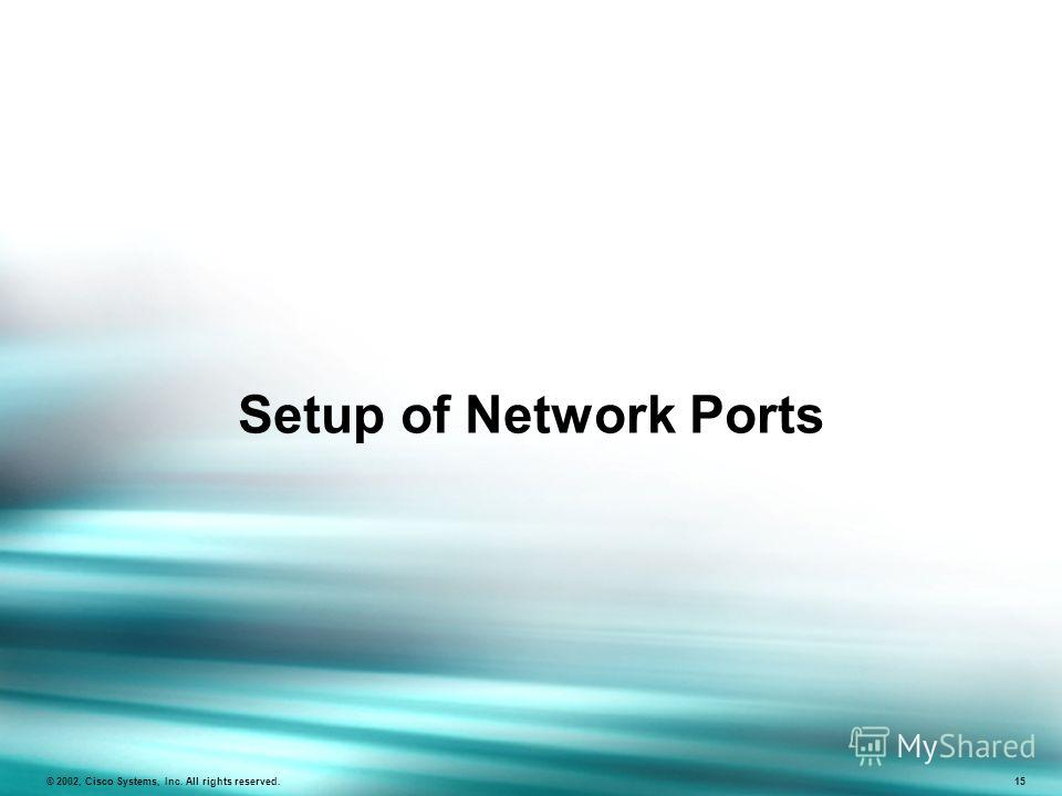 Setup of Network Ports © 2002, Cisco Systems, Inc. All rights reserved. 15