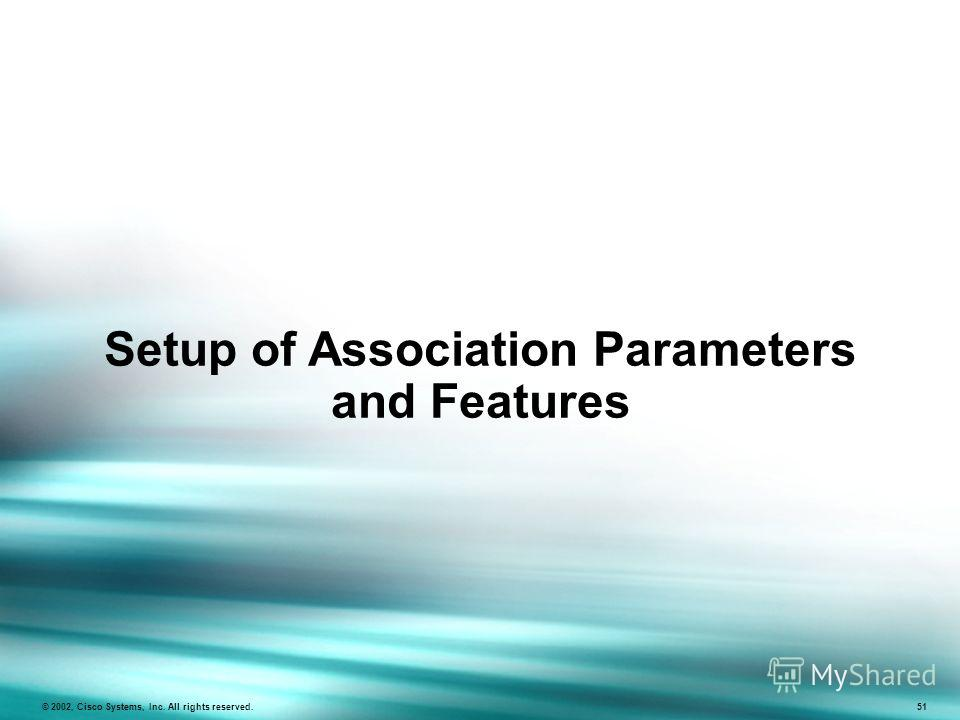 Setup of Association Parameters and Features © 2002, Cisco Systems, Inc. All rights reserved. 51
