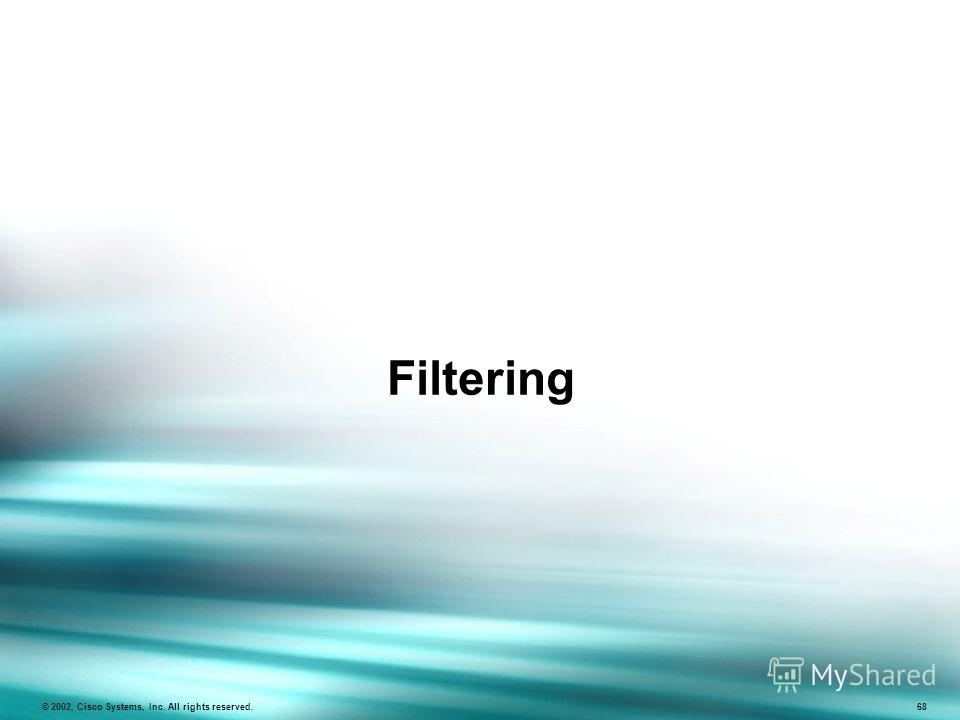 Filtering © 2002, Cisco Systems, Inc. All rights reserved. 68