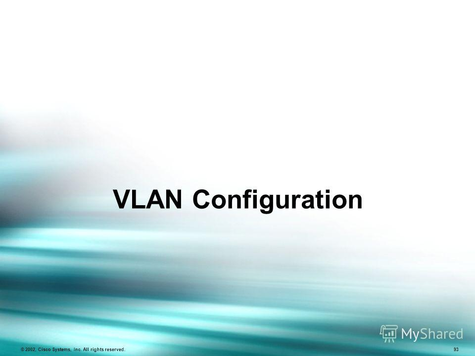 VLAN Configuration © 2002, Cisco Systems, Inc. All rights reserved. 93