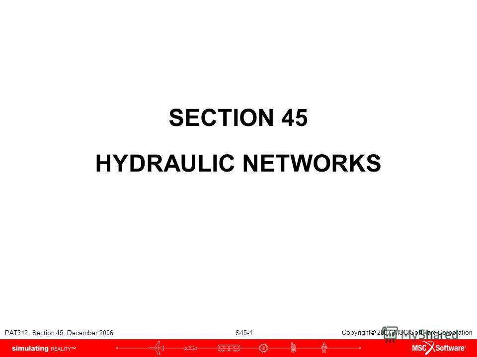 PAT312, Section 45, December 2006 S45-1 Copyright 2007 MSC.Software Corporation SECTION 45 HYDRAULIC NETWORKS