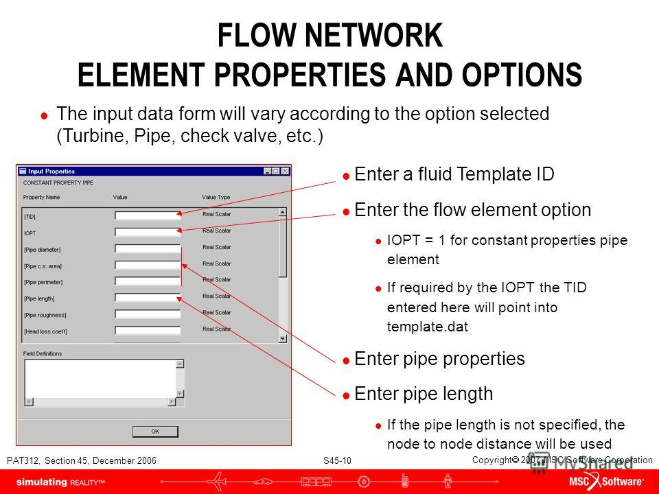 PAT312, Section 45, December 2006 S45-10 Copyright 2007 MSC.Software Corporation FLOW NETWORK ELEMENT PROPERTIES AND OPTIONS l The input data form will vary according to the option selected (Turbine, Pipe, check valve, etc.) l Enter a fluid Template