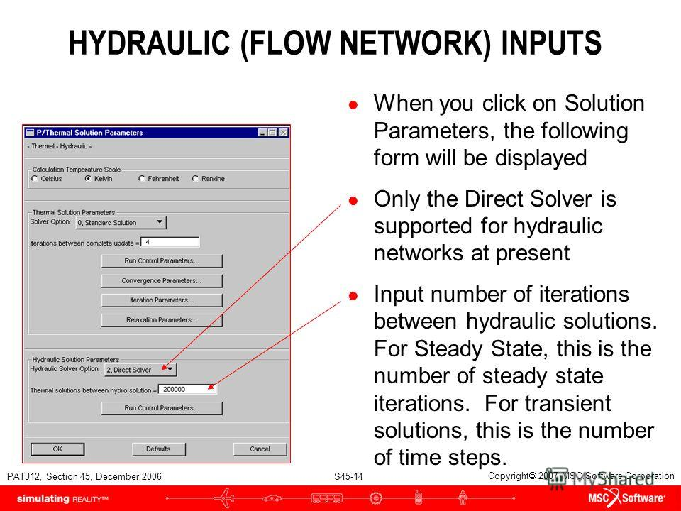 PAT312, Section 45, December 2006 S45-14 Copyright 2007 MSC.Software Corporation HYDRAULIC (FLOW NETWORK) INPUTS l When you click on Solution Parameters, the following form will be displayed l Only the Direct Solver is supported for hydraulic network