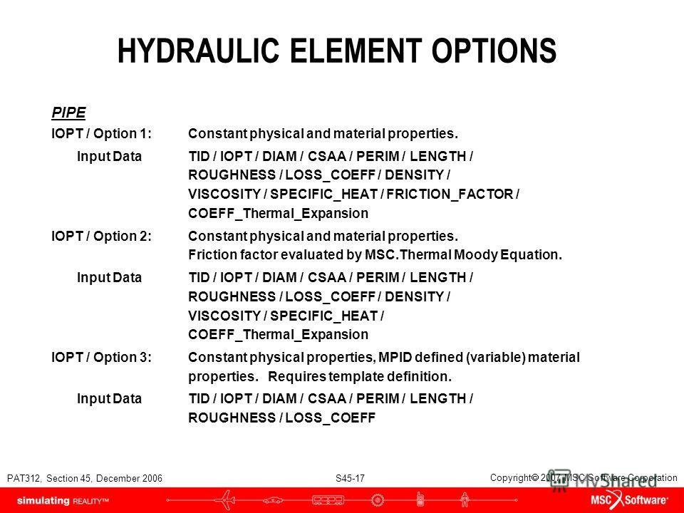 PAT312, Section 45, December 2006 S45-17 Copyright 2007 MSC.Software Corporation HYDRAULIC ELEMENT OPTIONS PIPE IOPT / Option 1:Constant physical and material properties. Input DataTID / IOPT / DIAM / CSAA / PERIM / LENGTH / ROUGHNESS / LOSS_COEFF /