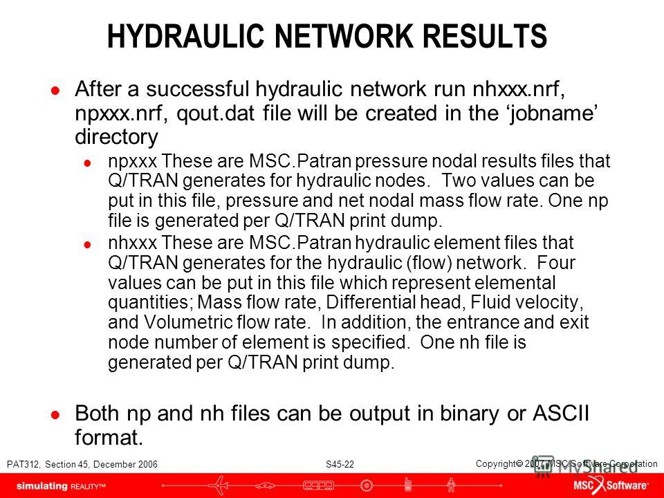 PAT312, Section 45, December 2006 S45-22 Copyright 2007 MSC.Software Corporation HYDRAULIC NETWORK RESULTS l After a successful hydraulic network run nhxxx.nrf, npxxx.nrf, qout.dat file will be created in the jobname directory l npxxx These are MSC.P