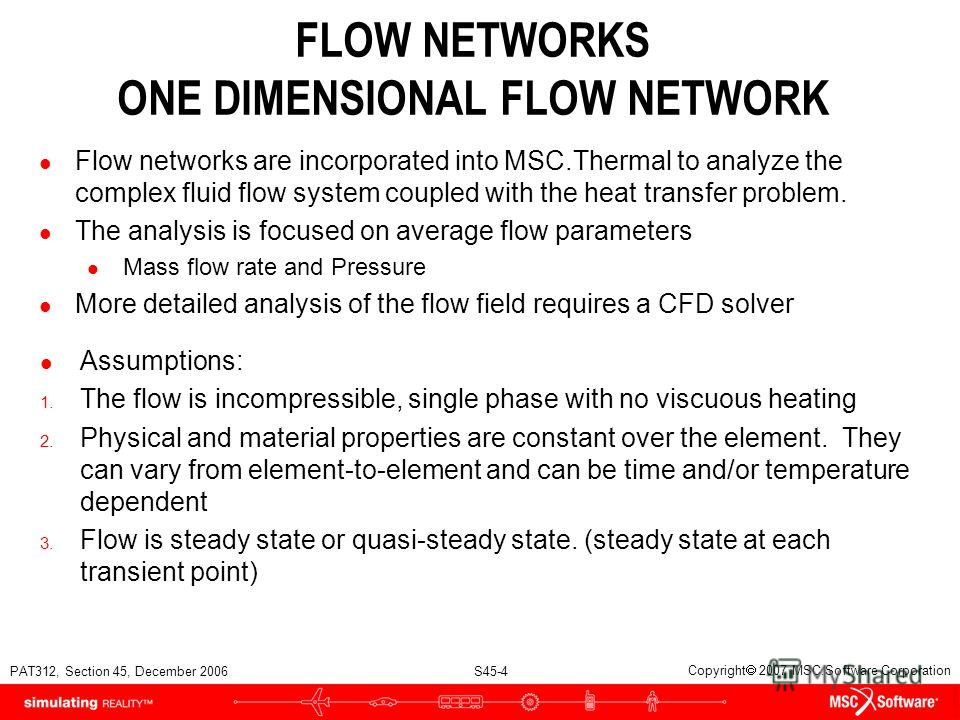 PAT312, Section 45, December 2006 S45-4 Copyright 2007 MSC.Software Corporation FLOW NETWORKS ONE DIMENSIONAL FLOW NETWORK l Flow networks are incorporated into MSC.Thermal to analyze the complex fluid flow system coupled with the heat transfer probl