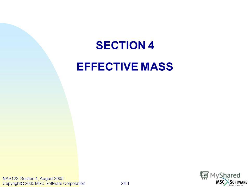 S4-1 SECTION 4 EFFECTIVE MASS NAS122, Section 4, August 2005 Copyright 2005 MSC.Software Corporation