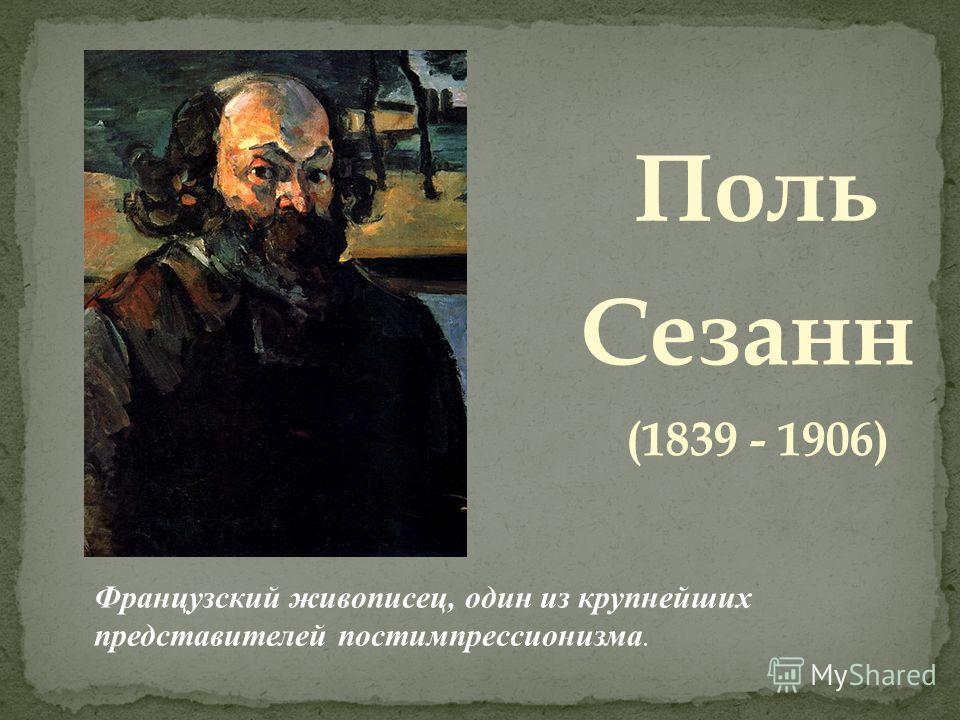 Поль Сезанн (1839 - 1906) Французский живописец, один из крупнейших представителей постимпрессионизма.