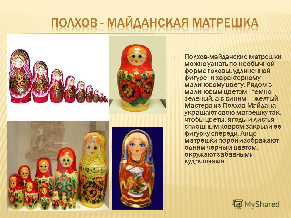 Полхов-майданские матрешки можно узнать по необычной форме головы, удлиненной фигуре и характерному малиновому цвету. Рядом с малиновым цветом - темно- зеленый, а с синим желтый. Мастера из Полхов-Майдана украшают свою матрешку так, чтобы цветы, ягод