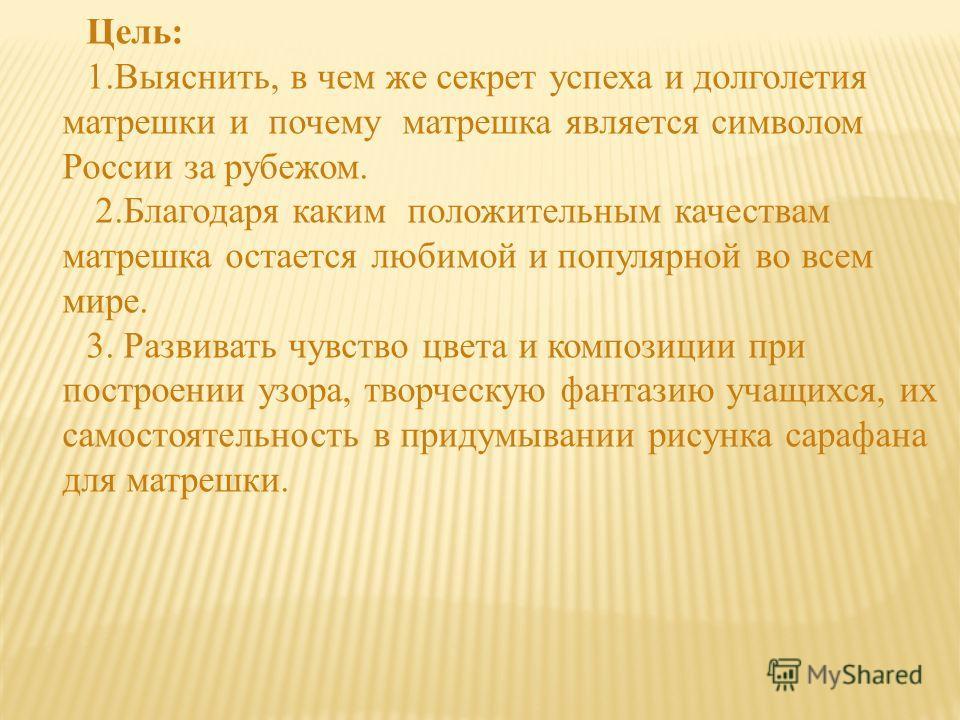 Цель: 1.Выяснить, в чем же секрет успеха и долголетия матрешки и почему матрешка является символом России за рубежом. 2. Благодаря каким положительным качествам матрешка остается любимой и популярной во всем мире. 3. Развивать чувство цвета и компози