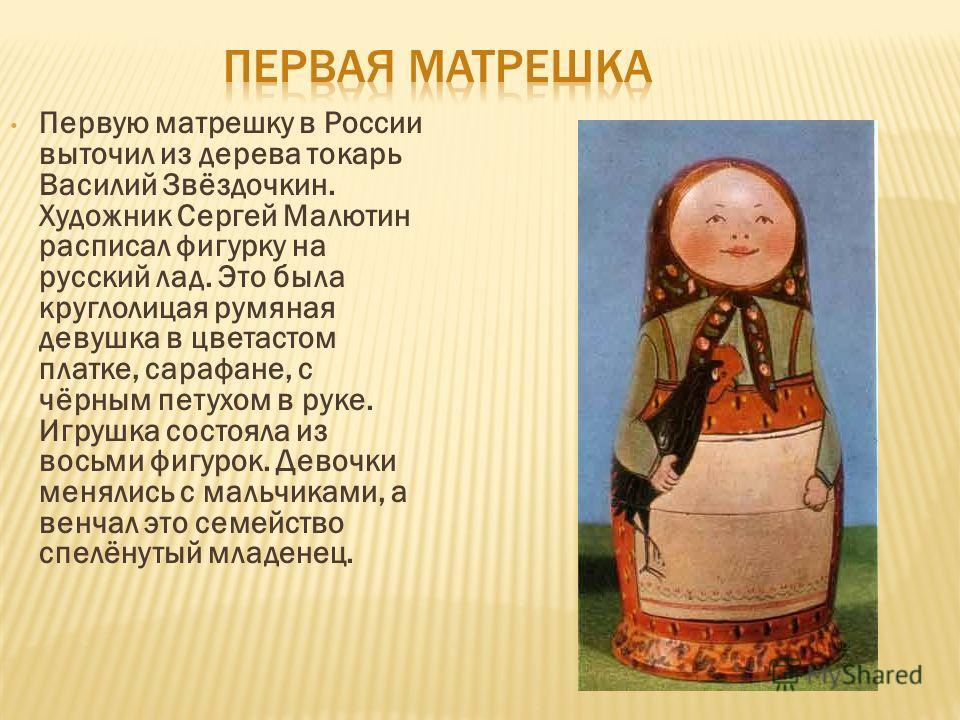 Первую матрешку в России выточил из дерева токарь Василий Звёздочкин. Художник Сергей Малютин расписал фигурку на русский лад. Это была круглолицая румяная девушка в цветастом платке, сарафане, с чёрным петухом в руке. Игрушка состояла из восьми фигу