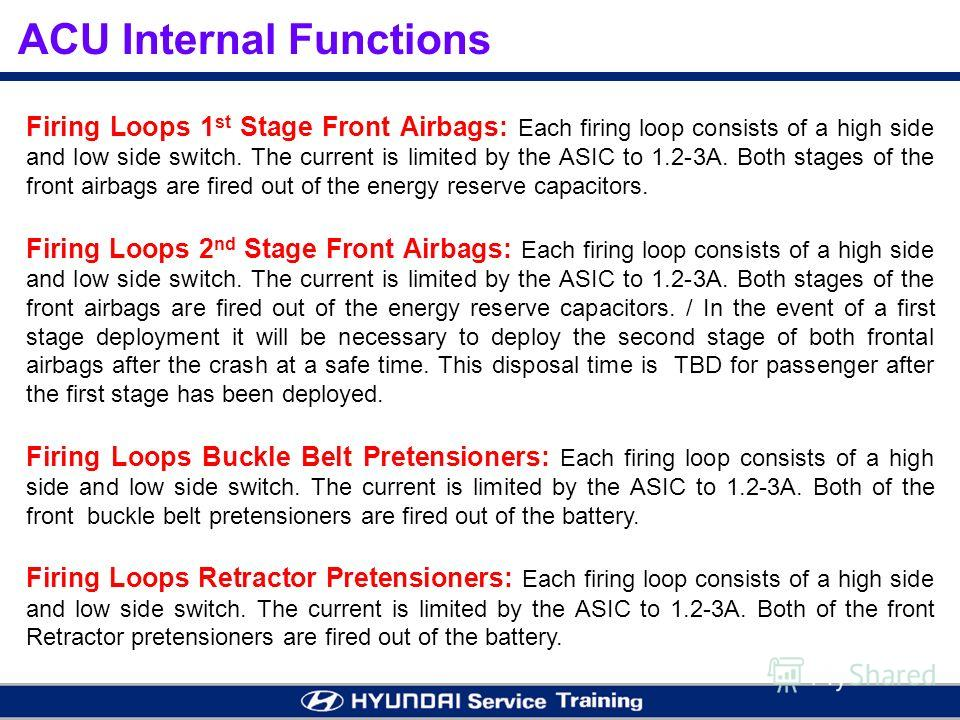 ACU Internal Functions Firing Loops 1 st Stage Front Airbags: Each firing loop consists of a high side and low side switch. The current is limited by the ASIC to 1.2-3A. Both stages of the front airbags are fired out of the energy reserve capacitors.