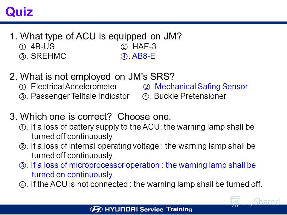 1. What type of ACU is equipped on JM?. 4B-US. HAE-3. SREHMC. AB8-E 2. What is not employed on JM's SRS?. Electrical Accelerometer. Mechanical Safing Sensor. Passenger Telltale Indicator. Buckle Pretensioner 3. Which one is correct? Choose one.. If a