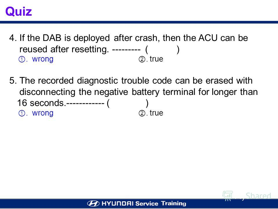 Quiz 4. If the DAB is deployed after crash, then the ACU can be reused after resetting. --------- ( ). wrong. true 5. The recorded diagnostic trouble code can be erased with disconnecting the negative battery terminal for longer than 16 seconds.-----