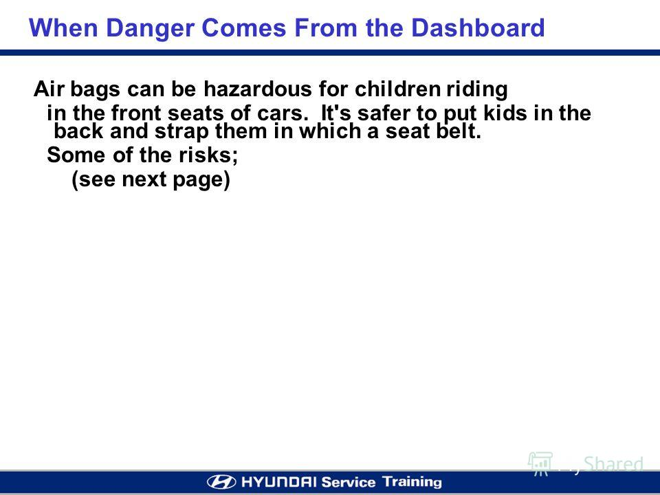 When Danger Comes From the Dashboard Air bags can be hazardous for children riding in the front seats of cars. It's safer to put kids in the back and strap them in which a seat belt. Some of the risks; (see next page)
