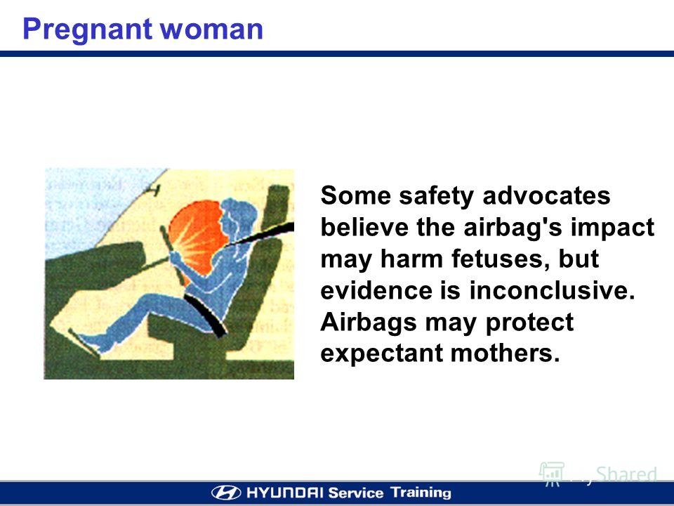 Pregnant woman Some safety advocates believe the airbag's impact may harm fetuses, but evidence is inconclusive. Airbags may protect expectant mothers.